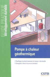 Pompe à chaleur géothermique : chauffage et rafraîchissement en maison individuelle : conception, mise en oeuvre et entretien