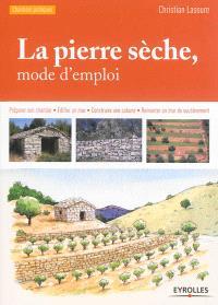 La pierre sèche, mode d'emploi : préparer son chantier, édifier un mur, construire une cabane, remonter un mur de soutènement