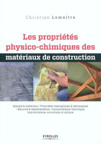 Les propriétés physico-chimiques des matériaux de construction : matière & matériaux, propriétés rhéologiques & mécaniques, sécurité & réglementation, comportement thermique, hygroscopique, acoustique et optique
