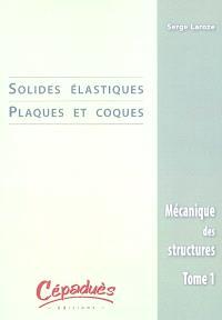 Mécanique des structures. Volume 1, Solides élastiques, plaques et coques