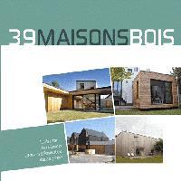 39 maisons bois : grands espaces, petits espaces, extensions & surélévations, habitats groupés