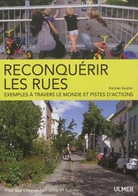 Reconquérir les rues : exemples à travers le monde et pistes d'action : pour des villes où l'on aimerait habiter