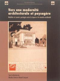 Vers une modernité architecturale et paysagère : modèles et savoirs partagés entre le Japon et le monde occidental