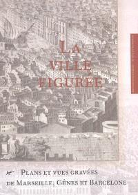 La ville figurée : plans et vues gravées de Marseille, Gênes et Barcelone