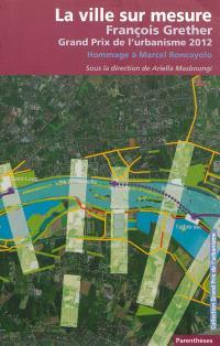 La ville sur mesure : François Grether, Grand prix de l'urbanisme 2012 : hommage à Marcel Roncayolo