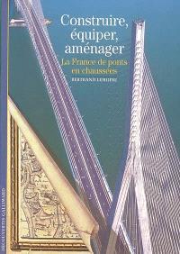 Construire, équiper, aménager : la France, de ponts en chaussées
