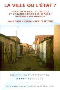 La ville ou l'Etat ? : développement politique et urbanité dans les espaces nomades ou mobiles : Mauritanie-Sénégal-Inde, et retour