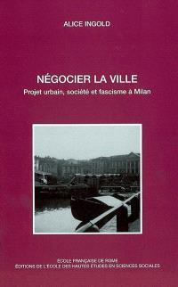 Négocier la ville : projet urbain, société et fascisme à Milan