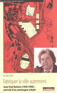 Fabriquer la ville autrement : Jean-Paul Baïetto (1940-1998), portrait d'un aménageur urbain