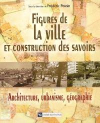 Figures de la ville et construction des savoirs : architecture, urbanisme, géographie