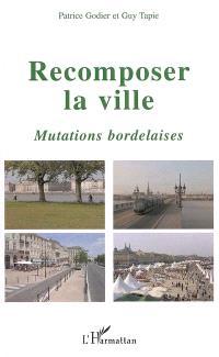 Recomposer la ville : mutations bordelaises