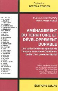 Aménagement du territoire et développement durable : les collectivités françaises de l'espace Amazonie-Caraïbe en quête d'un projet territorial : actes du colloque