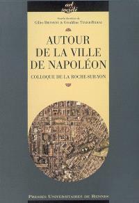 Autour de la ville de Napoléon : actes du colloque, La Roche-sur-Yon, octobre 2004