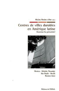 Centres de villes durables en Amérique latine : exorciser les précarités ? : Mexico, Mérida (Yucatan), Sao Paulo, Recife, Buenos Aires