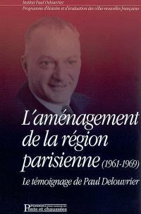 L'aménagement de la Région parisienne (1961-1969) : le témoignage de Paul Delouvrier, accompagné par un entretien avec Michel Debré