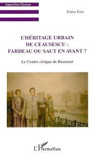 L'héritage urbain de Ceausescu : fardeau ou saut en avant ? : le Centre civique de Bucarest