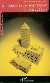 L'imaginaire aménageur en mutation : cadres et référents nouveaux de la pensée et de l'action urbanistiques : contribution au débat