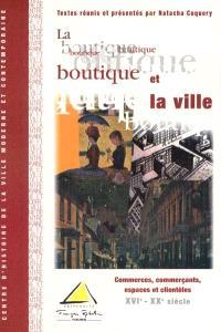La boutique et la ville : commerces, commerçants, espaces et clientèles XVIe-XXe siècle : actes du colloque des 2, 3 et 4 décembre 1999