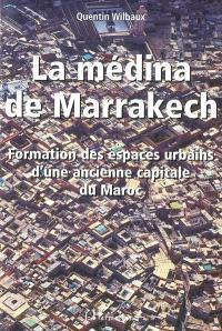 La médina de Marrakech : formation des espaces urbains d'une ancienne capitale du Maroc
