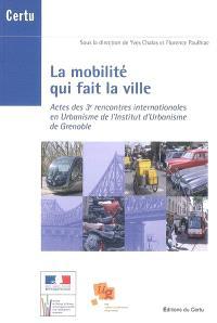 La mobilité qui fait la ville : actes des 3e rencontres internationales en urbanisme de l'Institut d'urbanisme de Grenoble