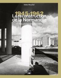 La reconstruction de la Normandie : archives photographiques du MRU : 1945-1962