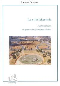 La ville décentrée : figures centrales à l'épreuve des dynamiques urbaines