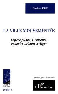 La ville mouvementée : espace public, centralité, mémoire urbaine à Alger