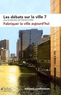 Les débats sur la ville. Volume 7, Fabriquer la ville aujourd'hui