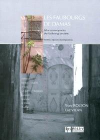 Les faubourgs de Damas : atlas contemporain des faubourgs anciens : formes, espaces et perspectives