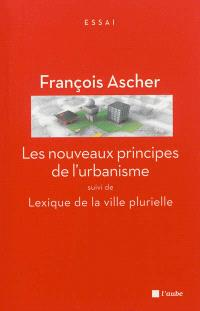 Les nouveaux principes de l'urbanisme; Suivi de Lexique de la ville plurielle