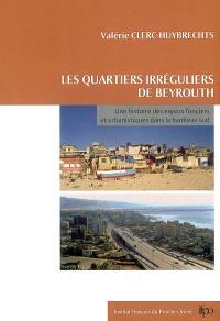 Les quartiers irréguliers de Beyrouth : une histoire des enjeux fonciers et urbanistiques dans la banlieue Sud