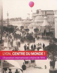 Lyon, centre du monde ! : l'exposition internationale urbaine de 1914