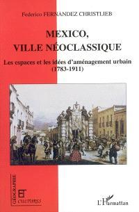 Mexico, ville néoclassique : les espaces et les idées de l'aménagement urbain : 1783-1911