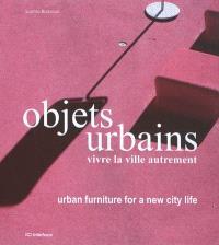 Objets urbains, vivre la ville autrement = Urban furniture for a new city life