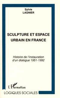 Sculpture et espace urbain en France. Histoire de l'instauration d'un dialogue 1951-1992 - Sylvie Lagnier