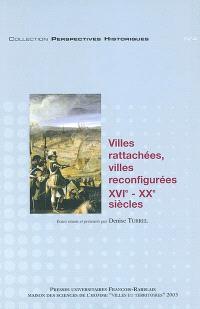Villes rattachées, villes reconfigurées : XVIe-XXe siècles : actes du colloque de Tours, les 13, 14 et 15 décembre 2001