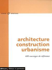 Architecture, construction, urbanisme : 600 ouvrages de référence : bibliographies, catalogues, dictionnaires, encyclopédies, annuaires, guides des sources, bases de données