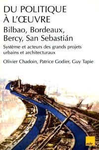 Du politique à l'oeuvre : système et acteurs des grands projets urbains et architecturaux (Bilbao, Bordeaux, Bercy, San Sebastian)