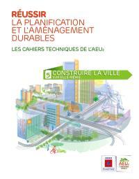 Réussir la planification et l'aménagement durables : les cahiers techniques de l'AEU2. Volume 5, Construire la ville sur elle-même