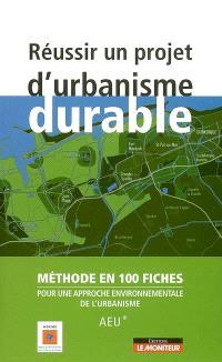 Réussir un projet d'urbanisme durable : méthode en 100 fiches pour une approche environnementale de l'urbanisme (AEU)