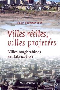 Villes réelles, villes projetées : villes maghrébines en fabrication