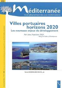 Méditerranée. n° 111, Villes portuaires, horizons 2020 : les nouveaux enjeux du développement = Port cities, projections 2020 : rising the stakes of development