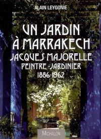 Un jardin à Marrakech : Jacques Majorelle, peintre jardinier, 1886-1962