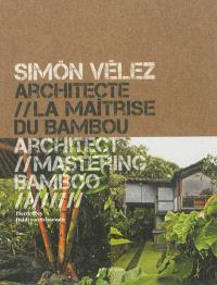 Simon Vélez, architecte : la maîtrise du bambou = Simon Vélez, architect : mastering bamboo