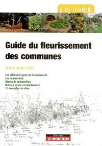 Guide du fleurissement des communes : les différents types de fleurissement, les composants, règles de composition, mise en oeuvre et maintenance, 10 exemples de villes