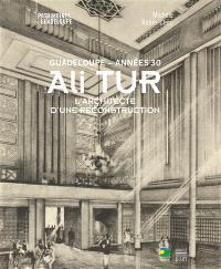 Ali Tur : Guadeloupe, années 30 : l'architecte d'une reconstruction