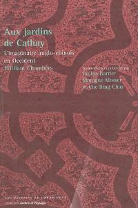 Aux jardins de Cathay : l'imaginaire anglo-chinois en Occident, William Chambers