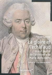La gloire et l'échafaud : vie et destin de l'architecte de Marie-Antoinette