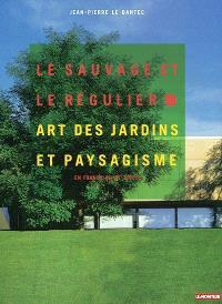 Le sauvage et le régulier : art des jardins et paysagisme en France au XXe siècle