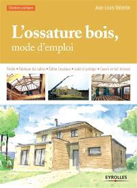 L'ossature bois, mode d'emploi : fonder, fabriquer les cadres, édifier l'ossature, isoler et protéger, couvrir en toit-terrasse